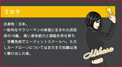 ミカサ。出身地:日本。一般的なサラリーマンの家庭に生まれた庶民派の18歳。 高い身体能力と頭脳を併せ持ち、学費免除でエージェントスクールへ。ただしカードローンについてはまだまだ知識は浅く駆け出しの身。